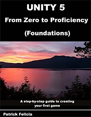 Unity 5 from Zero to Proficiency, by P Patrick Felicia